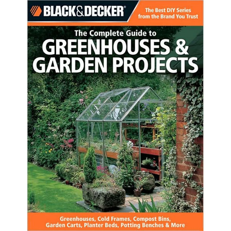 Black and Decker Complete Guide to Greenhouses and Garden Projects